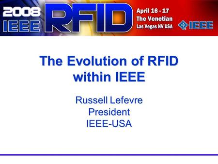 The Evolution of RFID within IEEE Russell Lefevre President IEEE-USA.