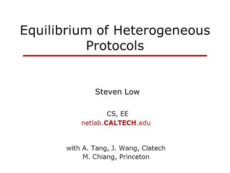 Equilibrium of Heterogeneous Protocols Steven Low CS, EE netlab.CALTECH.edu with A. Tang, J. Wang, Clatech M. Chiang, Princeton.