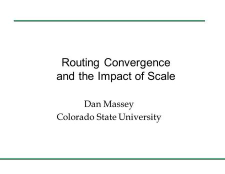 Routing Convergence and the Impact of Scale Dan Massey Colorado State University.