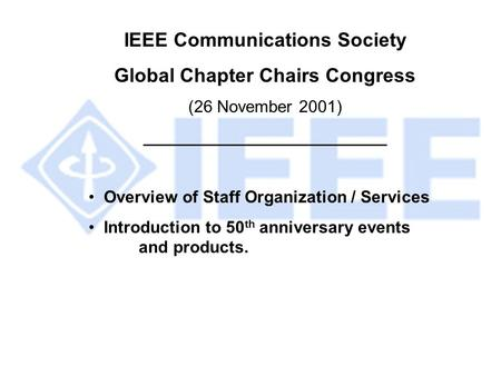 IEEE Communications Society Global Chapter Chairs Congress (26 November 2001) __________________________ Overview of Staff Organization / Services Introduction.