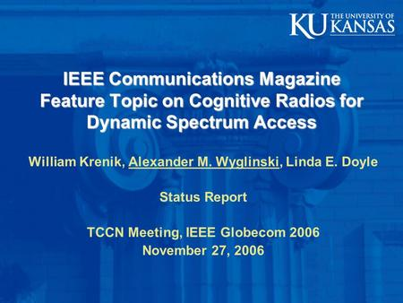 IEEE Communications Magazine Feature Topic on Cognitive Radios for Dynamic Spectrum Access William Krenik, Alexander M. Wyglinski, Linda E. Doyle Status.