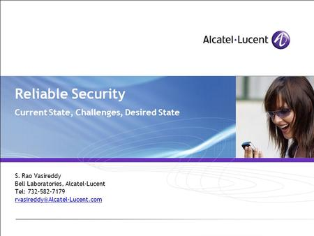 Reliable Security Current State, Challenges, Desired State S. Rao Vasireddy Bell Laboratories, Alcatel-Lucent Tel: 732-582-7179