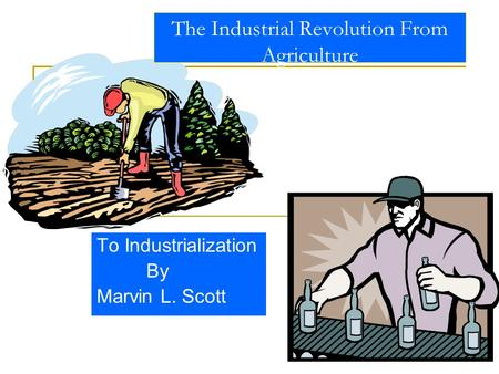 1 The Industrial Revolution From Agriculture To Industrialization By Marvin L. Scott.