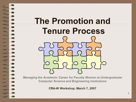 1 The Promotion and Tenure Process Managing the Academic Career for Faculty Women at Undergraduate Computer Science and Engineering Institutions CRA-W.