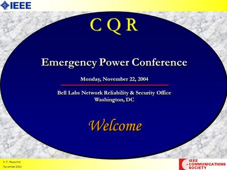 K. F. Rauscher November 2004 C Q R Welcome IEEE COMMUNICATIONS SOCIETY Emergency Power Conference Monday, November 22, 2004 Bell Labs Network Reliability.