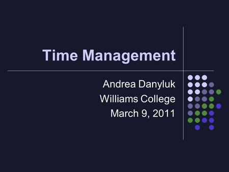 Time Management Andrea Danyluk Williams College March 9, 2011.