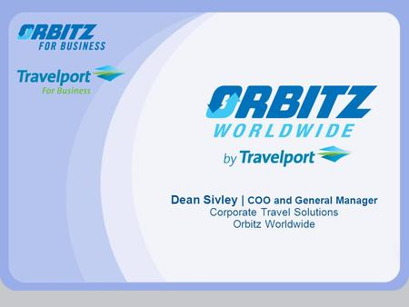 Dean Sivley | COO and General Manager Corporate Travel Solutions Orbitz Worldwide.