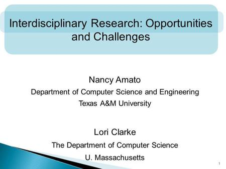 1 Interdisciplinary Research: Opportunities and Challenges Nancy Amato Department of Computer Science and Engineering Texas A&M University Lori Clarke.
