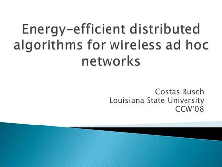 Costas Busch Louisiana State University CCW08. Becomes an issue when designing algorithms The output of the algorithms may affect the energy efficiency.