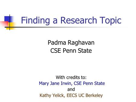 Finding a Research Topic Padma Raghavan CSE Penn State With credits to: Mary Jane Irwin, CSE Penn State and Kathy Yelick, EECS UC Berkeley.