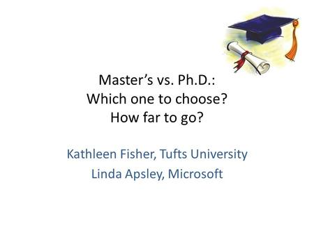 Masters vs. Ph.D.: Which one to choose? How far to go? Kathleen Fisher, Tufts University Linda Apsley, Microsoft.