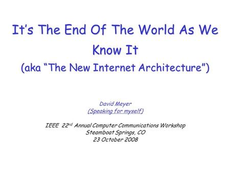 Its The End Of The World As We Know It (aka The New Internet Architecture) David Meyer (Speaking for myself) IEEE 22 nd Annual Computer Communications.