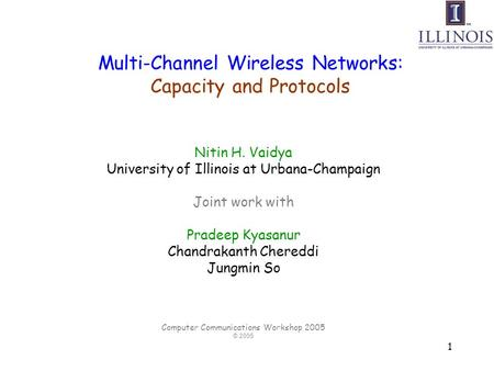 1 Multi-Channel Wireless Networks: Capacity and Protocols Nitin H. Vaidya University of Illinois at Urbana-Champaign Joint work with Pradeep Kyasanur Chandrakanth.