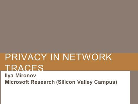PRIVACY IN NETWORK TRACES Ilya Mironov Microsoft Research (Silicon Valley Campus)