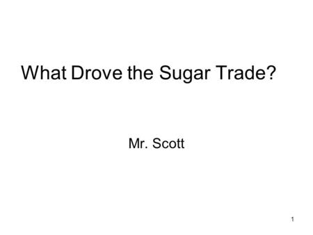 1 What Drove the Sugar Trade? Mr. Scott. 2 What did it take to be a successful sugar merchant? Capital Rich People Were Sugar Traders Land: It took a.