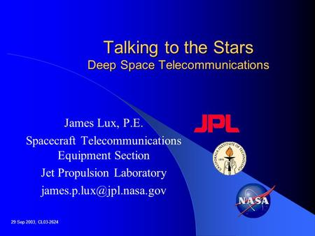 Talking to the Stars Deep Space Telecommunications James Lux, P.E. Spacecraft Telecommunications Equipment Section Jet Propulsion Laboratory