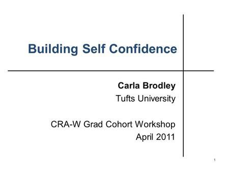 Building Self Confidence Carla Brodley Tufts University CRA-W Grad Cohort Workshop April 2011 1.