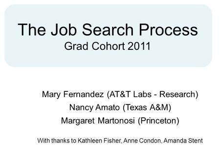 The Job Search Process Grad Cohort 2011 Mary Fernandez (AT&T Labs - Research) Nancy Amato (Texas A&M) Margaret Martonosi (Princeton) With thanks to Kathleen.