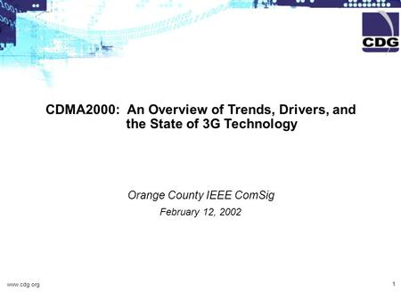 Www.cdg.org 1 CDMA2000: An Overview of Trends, Drivers, and the State of 3G Technology Orange County IEEE ComSig February 12, 2002.