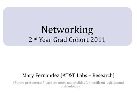 Networking 2 nd Year Grad Cohort 2011 Mary Fernandez (AT&T Labs – Research) (Future presenters: Please see notes under slides for details on logistics.