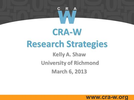 Www.cra-w.org CRA-W Research Strategies Kelly A. Shaw University of Richmond University of Richmond March 6, 2013.