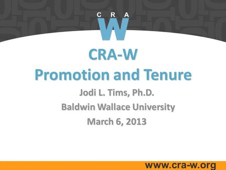 Www.cra-w.org CRA-W Promotion and Tenure Jodi L. Tims, Ph.D. Baldwin Wallace University Baldwin Wallace University March 6, 2013.
