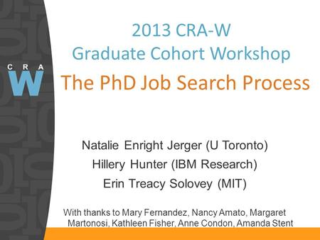 2013 CRA-W Graduate Cohort Workshop The PhD Job Search Process Natalie Enright Jerger (U Toronto) Hillery Hunter (IBM Research) Erin Treacy Solovey (MIT)
