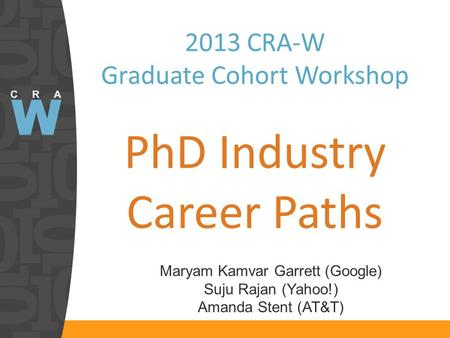 2013 CRA-W Graduate Cohort Workshop PhD Industry Career Paths Maryam Kamvar Garrett (Google) Suju Rajan (Yahoo!) Amanda Stent (AT&T)
