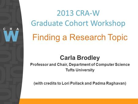 2013 CRA-W Graduate Cohort Workshop Finding a Research Topic Carla Brodley Professor and Chair, Department of Computer Science Tufts University (with credits.