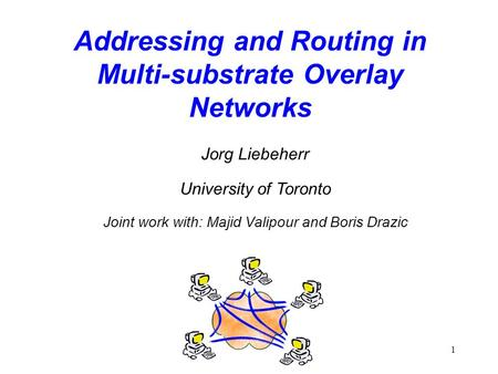 1 Addressing and Routing in Multi-substrate Overlay Networks Jorg Liebeherr University of Toronto Joint work with: Majid Valipour and Boris Drazic.