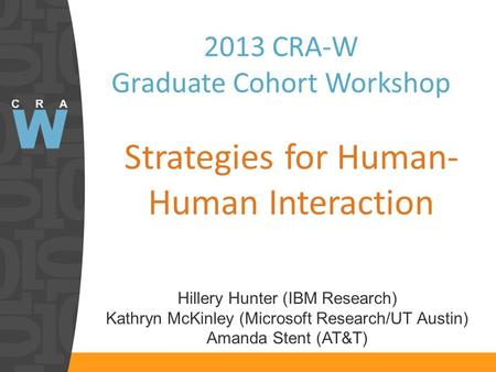 2013 CRA-W Graduate Cohort Workshop Strategies for Human- Human Interaction Hillery Hunter (IBM Research) Kathryn McKinley (Microsoft Research/UT Austin)