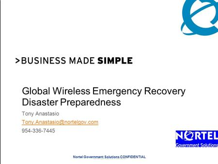 Nortel Confidential Information Nortel Government Solutions CONFIDENTIAL Global Wireless Emergency Recovery Disaster Preparedness Tony Anastasio