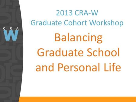 2013 CRA-W Graduate Cohort Workshop Balancing Graduate School and Personal Life.