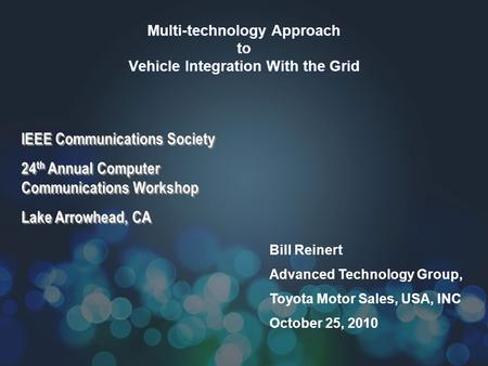 Multi-technology Approach to Vehicle Integration With the Grid Bill Reinert Advanced Technology Group, Toyota Motor Sales, USA, INC October 25, 2010 IEEE.
