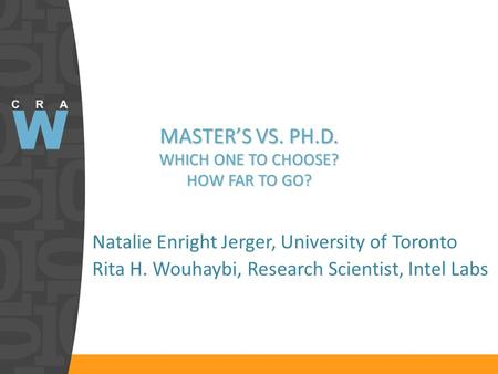 MASTERS VS. PH.D. WHICH ONE TO CHOOSE? HOW FAR TO GO? Natalie Enright Jerger, University of Toronto Rita H. Wouhaybi, Research Scientist, Intel Labs.