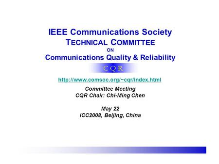 IEEE Communications Society T ECHNICAL C OMMITTEE ON Communications Quality & Reliability  Committee Meeting CQR Chair: