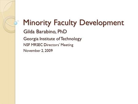 Minority Faculty Development Gilda Barabino, PhD Georgia Institute of Technology NSF MRSEC Directors Meeting November 2, 2009.