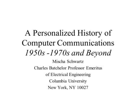 A Personalized History of Computer Communications 1950s -1970s and Beyond Mischa Schwartz Charles Batchelor Professor Emeritus of Electrical Engineering.