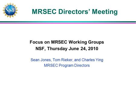 MRSEC Directors Meeting Focus on MRSEC Working Groups NSF, Thursday June 24, 2010 Sean Jones, Tom Rieker, and Charles Ying MRSEC Program Directors.