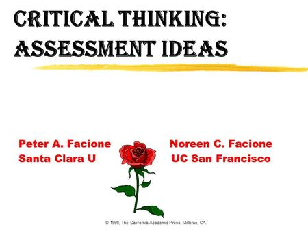 © 1998, The California Academic Press, Millbrae, CA. Critical Thinking: Assessment Ideas Peter A. Facione Noreen C. Facione Santa Clara U UC San Francisco.