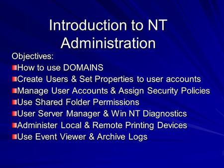 Introduction to NT Administration Objectives: How to use DOMAINS Create Users & Set Properties to user accounts Manage User Accounts & Assign Security.