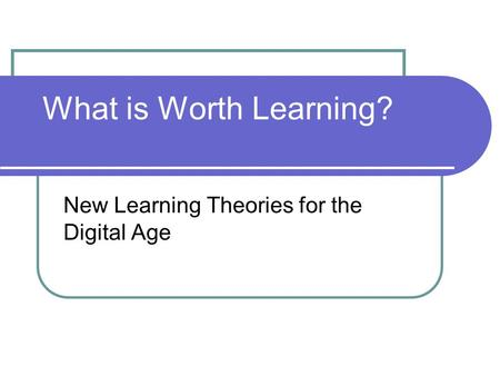 What is Worth Learning? New Learning Theories for the Digital Age.