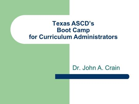 Texas ASCDs Boot Camp for Curriculum Administrators Dr. John A. Crain.