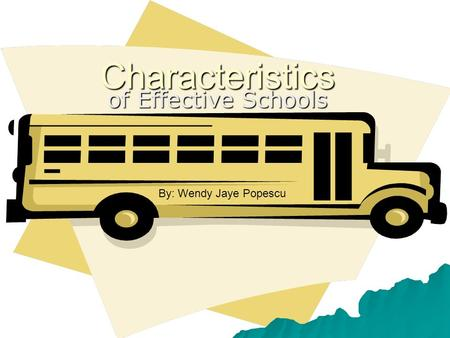 Characteristics of Effective Schools By: Wendy Jaye Popescu.