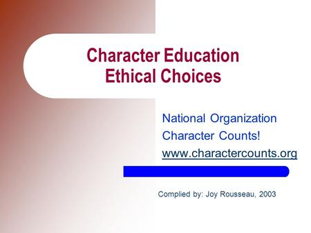 Character Education Ethical Choices National Organization Character Counts! www.charactercounts.org Complied by: Joy Rousseau, 2003.