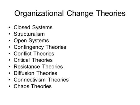 Organizational Change Theories Closed Systems Structuralism Open Systems Contingency Theories Conflict Theories Critical Theories Resistance Theories Diffusion.