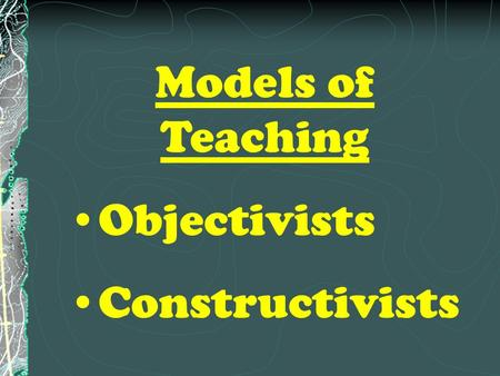 Models of Teaching Objectivists Constructivists. Objectivist Model.