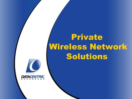 Private Wireless Network Solutions. DataCentric Broadband Who We Are High-speed, fixed wireless solutions company in Houston, TX Management team has extensive.