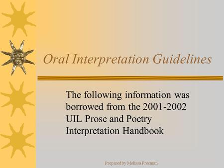 Prepared by Melissa Freeman Oral Interpretation Guidelines The following information was borrowed from the 2001-2002 UIL Prose and Poetry Interpretation.