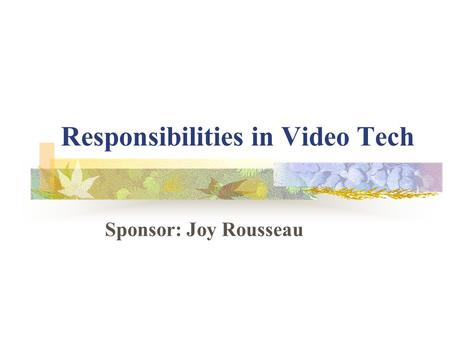 Responsibilities in Video Tech Sponsor: Joy Rousseau.